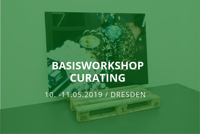 Basisworkshop Curating / Dresden / 10.-11.05.2019