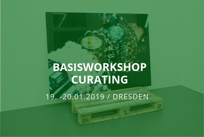 Basisworkshop Curating / Dresden / 19.-20.01.2019